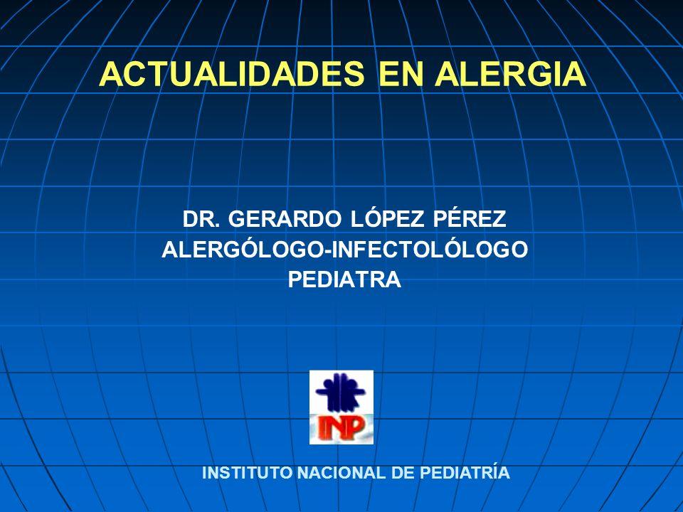 ACTUALIDADES EN ALERGIA DR. GERARDO LÓPEZ PÉREZ ALERGÓLOGO-INFECTOLÓLOGO PEDIATRA INSTITUTO NACIONAL DE PEDIATRÍA