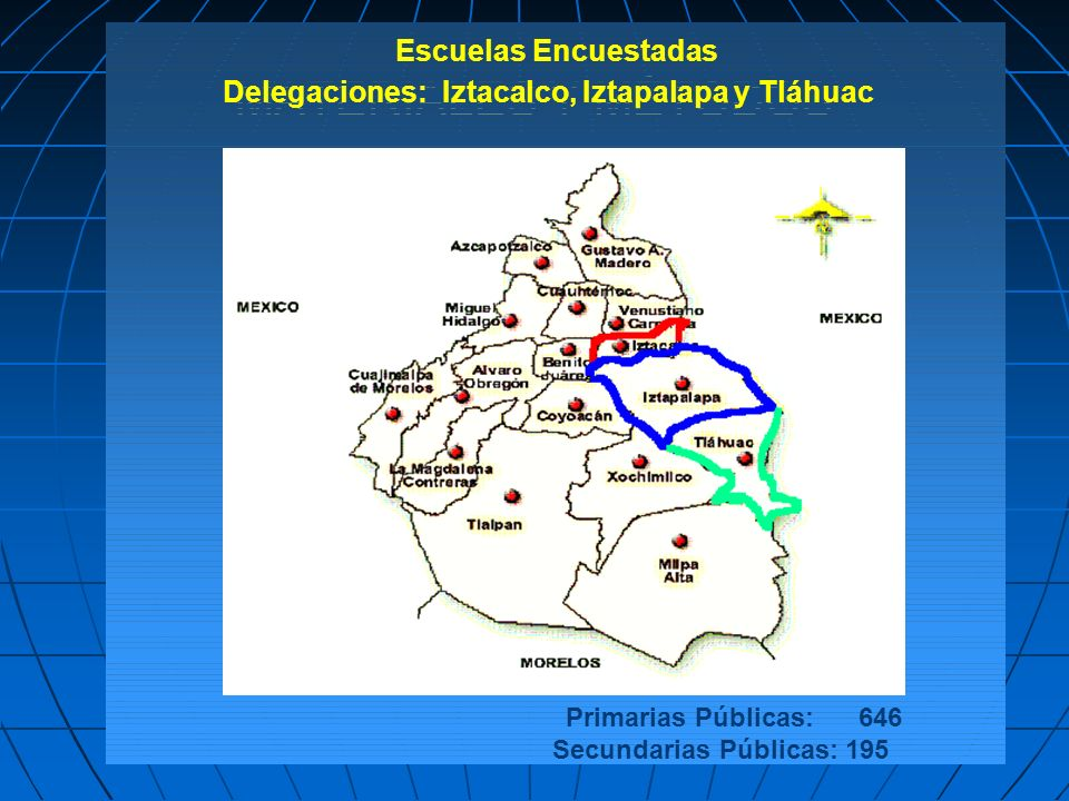 MATERIALES Y MÉTODOS Primarias Públicas: 646 Secundarias Públicas: 195 Escuelas Encuestadas Delegaciones: Iztacalco, Iztapalapa y Tláhuac