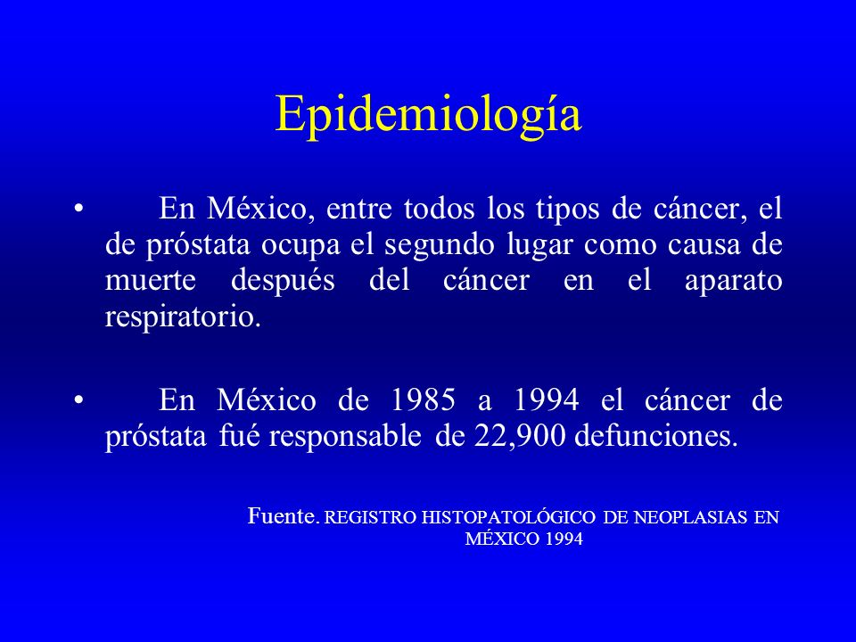 Epidemiología En México, entre todos los tipos de cáncer, el de próstata ocupa el segundo lugar como causa de muerte después del cáncer en el aparato