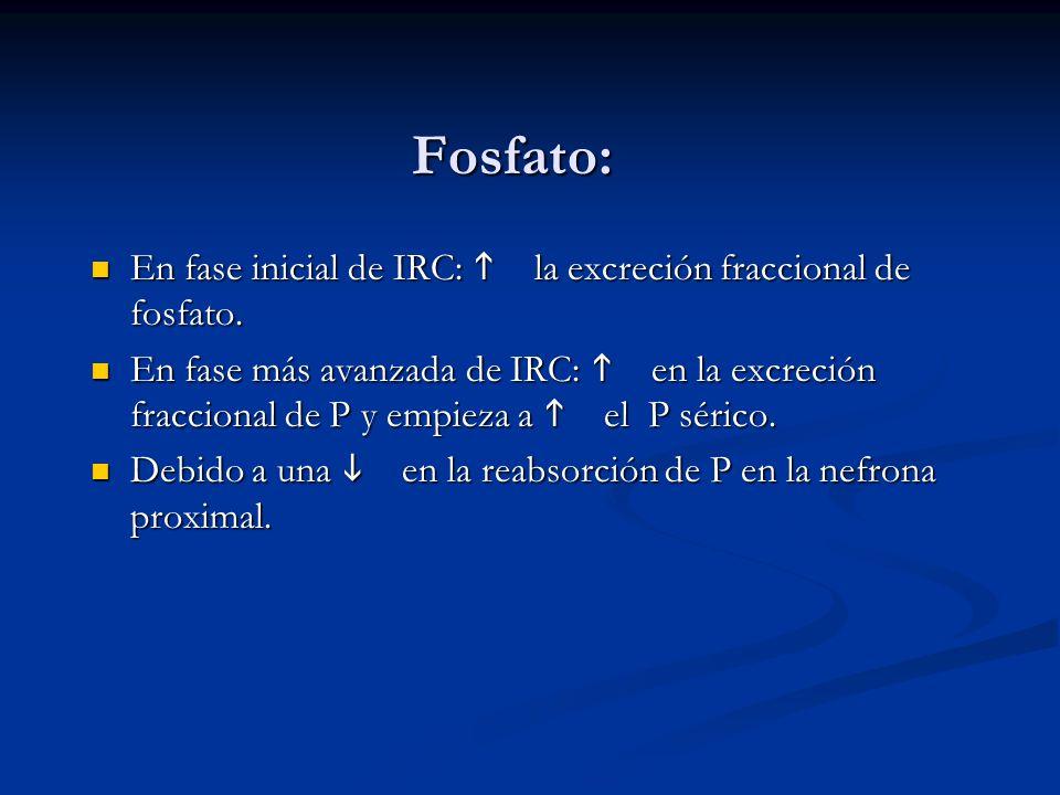 Fosfato: En fase inicial de IRC: la excreción fraccional de fosfato. En fase inicial de IRC: la excreción fraccional de fosfato. En fase más avanzada