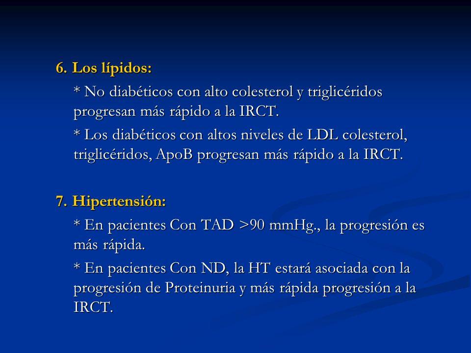 6. Los lípidos: * No diabéticos con alto colesterol y triglicéridos progresan más rápido a la IRCT. * Los diabéticos con altos niveles de LDL colester