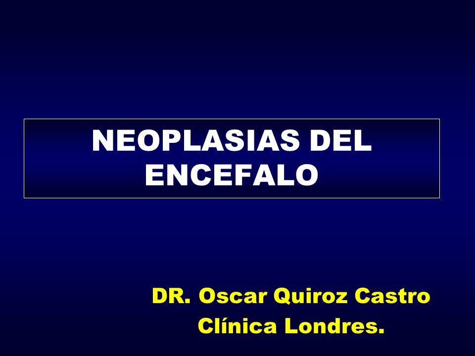 NEOPLASIAS DEL ENCEFALO DR. Oscar Quiroz Castro Clínica Londres.