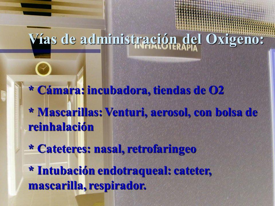 Vías de administración del Oxigeno: * Cámara: incubadora, tiendas de O2 * Mascarillas: Venturi, aerosol, con bolsa de reinhalación * Cateteres: nasal, retrofaringeo * Intubación endotraqueal: cateter, mascarilla, respirador.