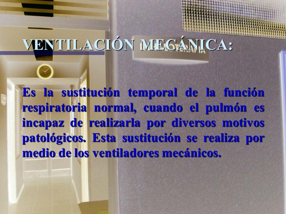 VENTILACIÓN MECÁNICA: Es la sustitución temporal de la función respiratoria normal, cuando el pulmón es incapaz de realizarla por diversos motivos patológicos.