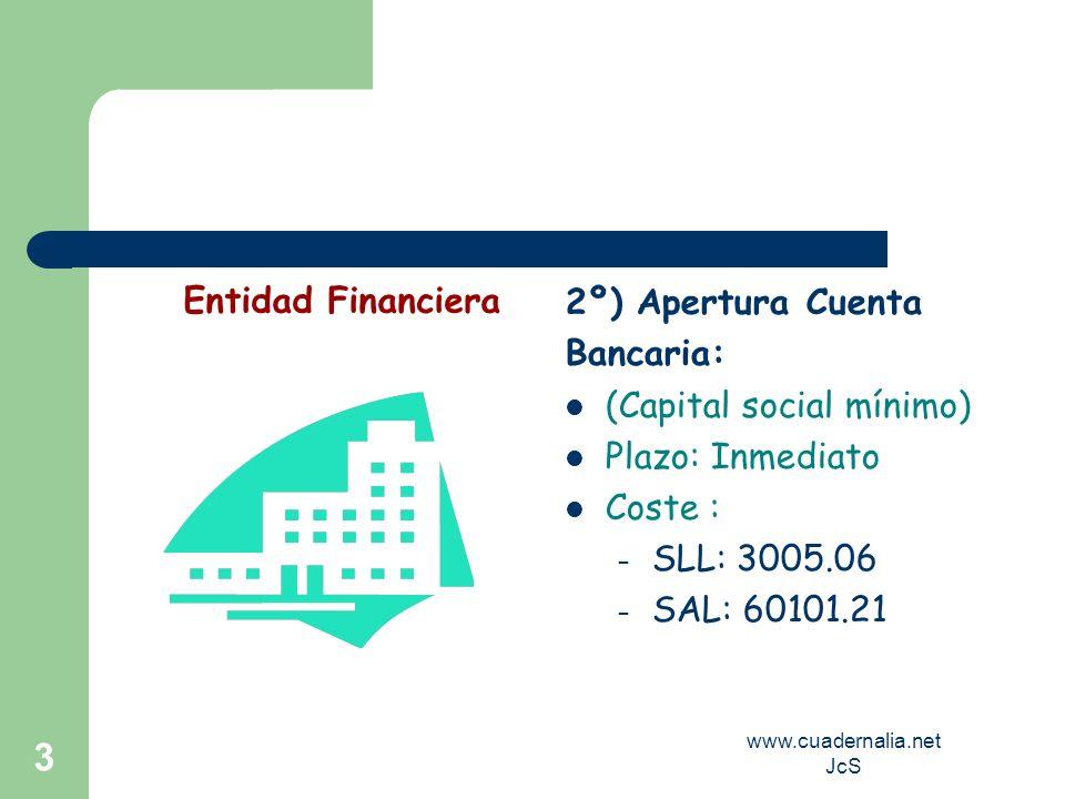 www.cuadernalia.net JcS 3 2º) Apertura Cuenta Bancaria: (Capital social mínimo) Plazo: Inmediato Coste : – SLL: 3005.06 – SAL: 60101.21 Entidad Financ