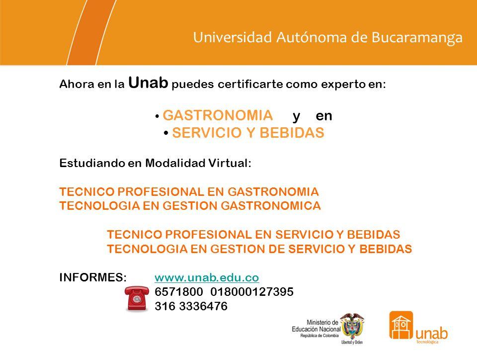 Universidad Autónoma de Bucaramanga Ahora en la Unab puedes certificarte como experto en: GASTRONOMIA y en SERVICIO Y BEBIDAS Estudiando en Modalidad