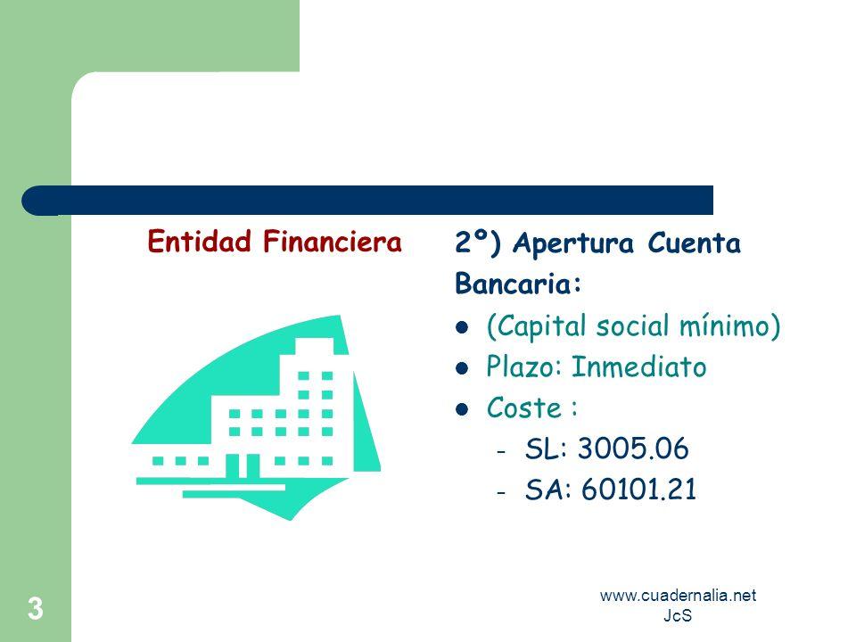 www.cuadernalia.net JcS 3 2º) Apertura Cuenta Bancaria: (Capital social mínimo) Plazo: Inmediato Coste : – SL: 3005.06 – SA: 60101.21 Entidad Financie