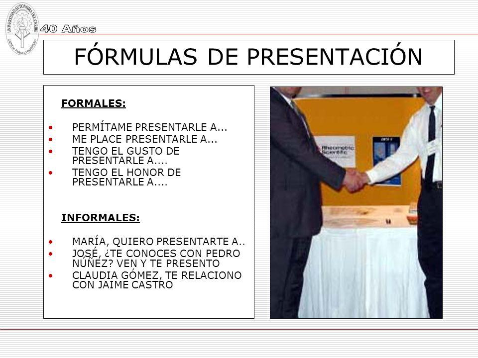 FÓRMULAS DE PRESENTACIÓN FORMALES: PERMÍTAME PRESENTARLE A... ME PLACE PRESENTARLE A... TENGO EL GUSTO DE PRESENTARLE A.... TENGO EL HONOR DE PRESENTA