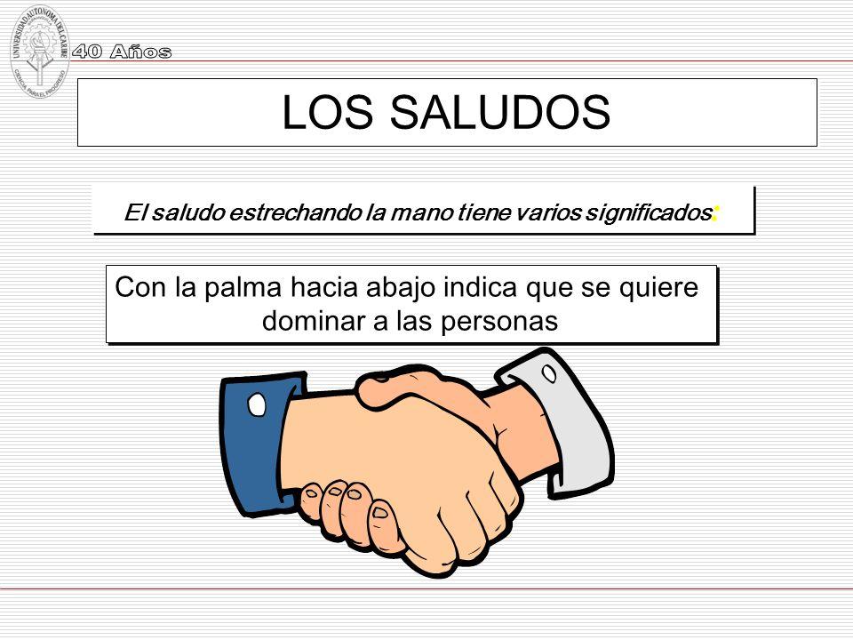 LOS SALUDOS El saludo estrechando la mano tiene varios significados : Con la palma hacia abajo indica que se quiere dominar a las personas Con la palm