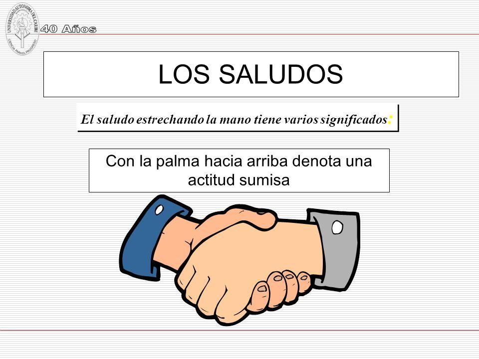 LOS SALUDOS El saludo estrechando la mano tiene varios significados : Con la palma hacia arriba denota una actitud sumisa