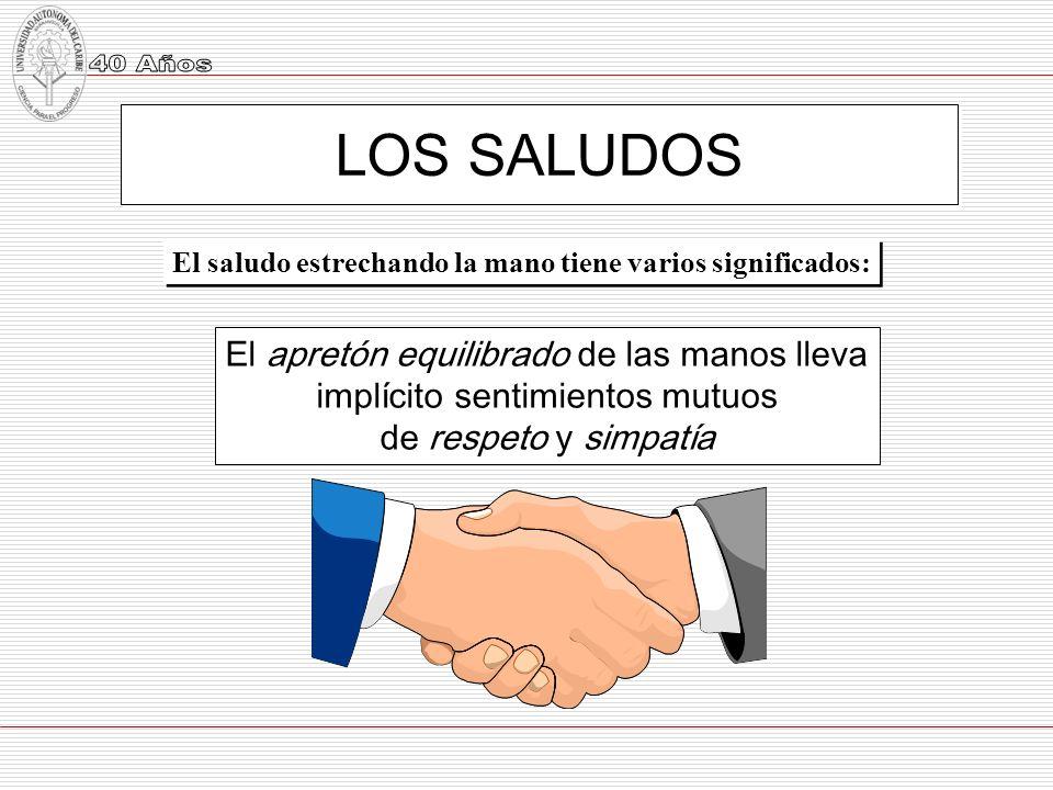 LOS SALUDOS El saludo estrechando la mano tiene varios significados: El apretón equilibrado de las manos lleva implícito sentimientos mutuos de respet