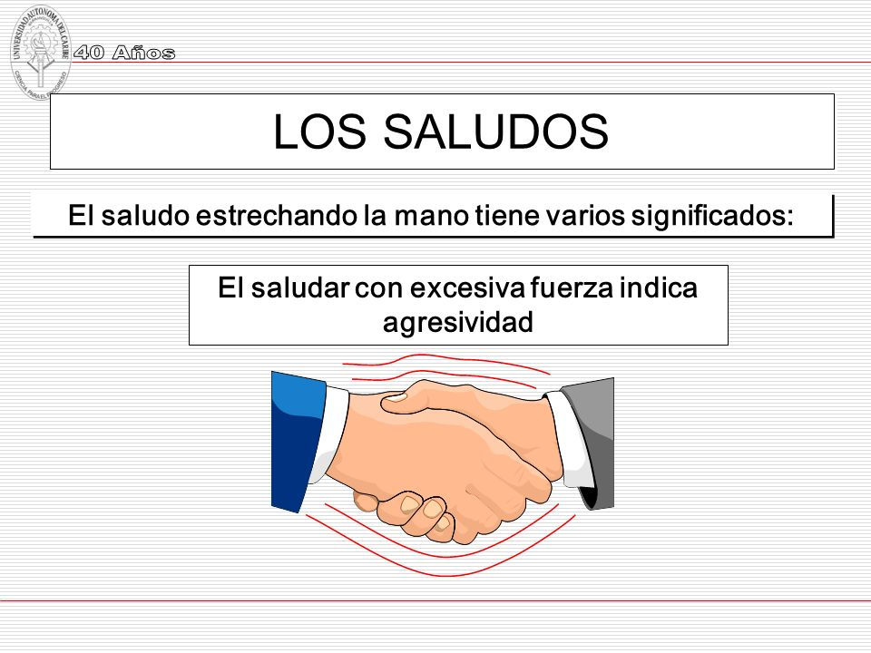 LOS SALUDOS El saludo estrechando la mano tiene varios significados: El saludar con excesiva fuerza indica agresividad