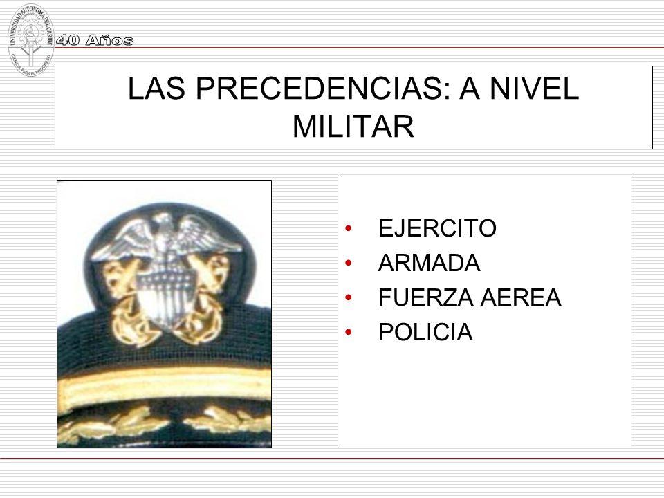 LAS PRECEDENCIAS: A NIVEL MILITAR EJERCITO ARMADA FUERZA AEREA POLICIA