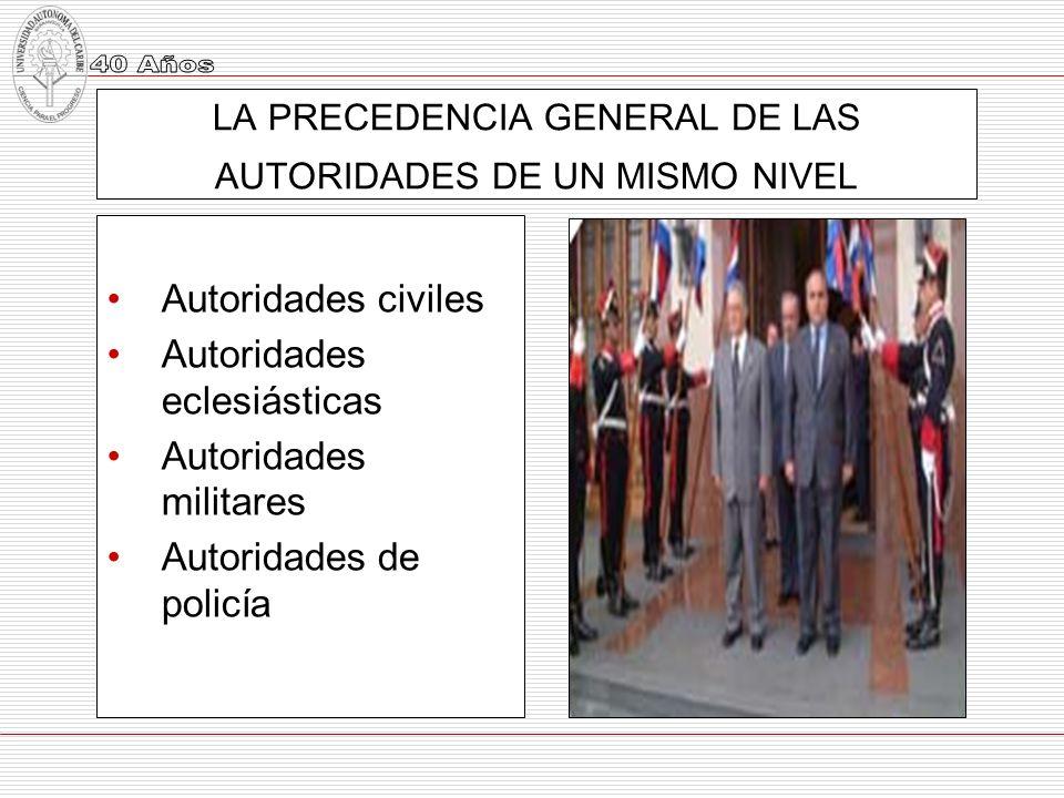 LA PRECEDENCIA GENERAL DE LAS AUTORIDADES DE UN MISMO NIVEL Autoridades civiles Autoridades eclesiásticas Autoridades militares Autoridades de policía
