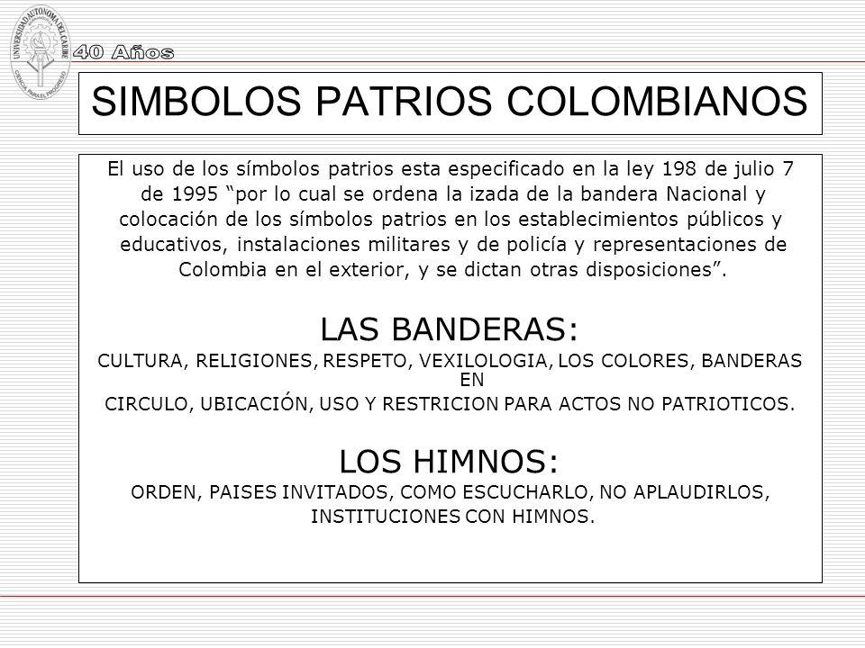 SIMBOLOS PATRIOS COLOMBIANOS El uso de los símbolos patrios esta especificado en la ley 198 de julio 7 de 1995 por lo cual se ordena la izada de la ba