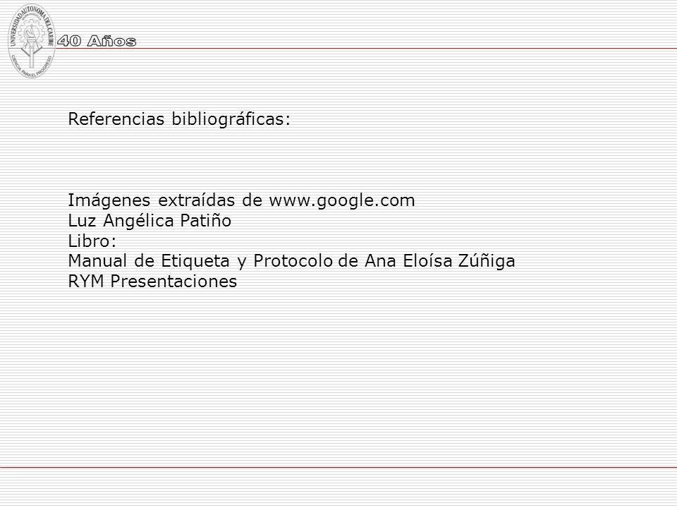 Referencias bibliográficas: Imágenes extraídas de www.google.com Luz Angélica Patiño Libro: Manual de Etiqueta y Protocolo de Ana Eloísa Zúñiga RYM Pr