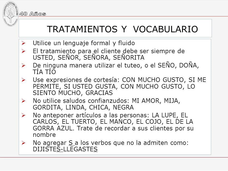 TRATAMIENTOS Y VOCABULARIO Utilice un lenguaje formal y fluido El tratamiento para el cliente debe ser siempre de USTED, SEÑOR, SEÑORA, SEÑORITA De ni