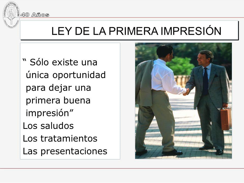 LEY DE LA PRIMERA IMPRESIÓN Sólo existe una única oportunidad para dejar una primera buena impresión Los saludos Los tratamientos Las presentaciones
