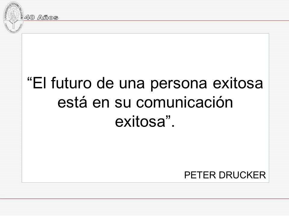 El futuro de una persona exitosa está en su comunicación exitosa. PETER DRUCKER