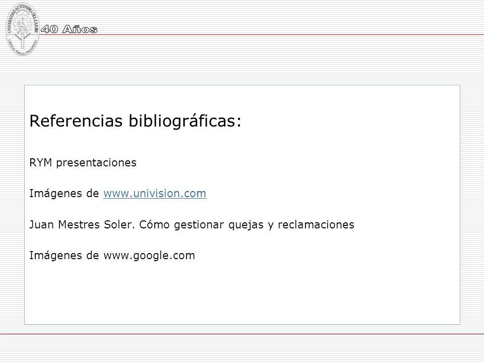 Referencias bibliográficas: RYM presentaciones Imágenes de www.univision.comwww.univision.com Juan Mestres Soler. Cómo gestionar quejas y reclamacione