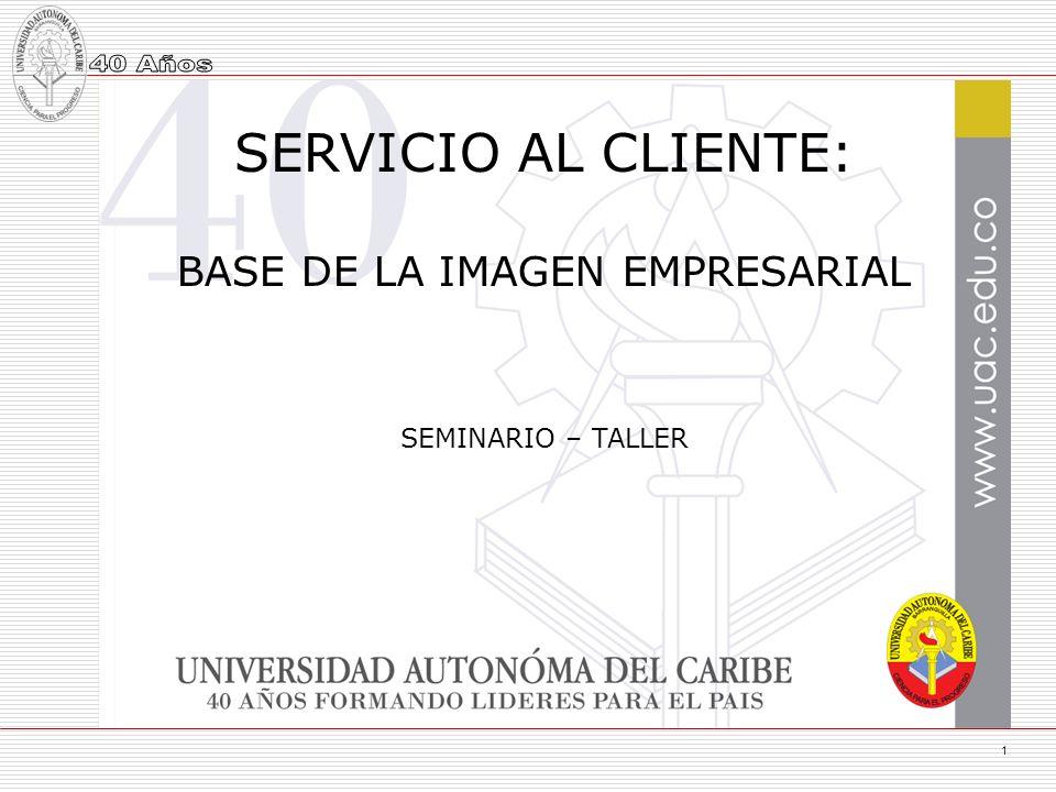 1 SERVICIO AL CLIENTE: BASE DE LA IMAGEN EMPRESARIAL SEMINARIO – TALLER