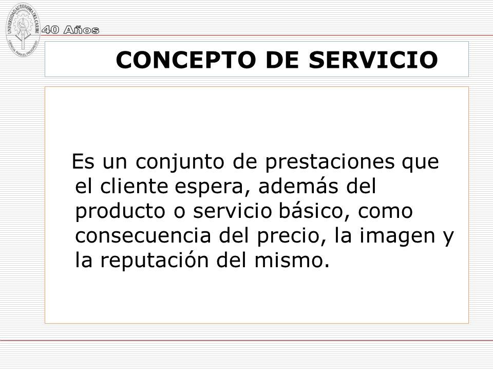 CONCEPTO DE SERVICIO Es un conjunto de prestaciones que el cliente espera, además del producto o servicio básico, como consecuencia del precio, la ima
