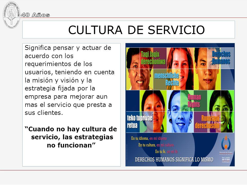 CULTURA DE SERVICIO Significa pensar y actuar de acuerdo con los requerimientos de los usuarios, teniendo en cuenta la misión y visión y la estrategia