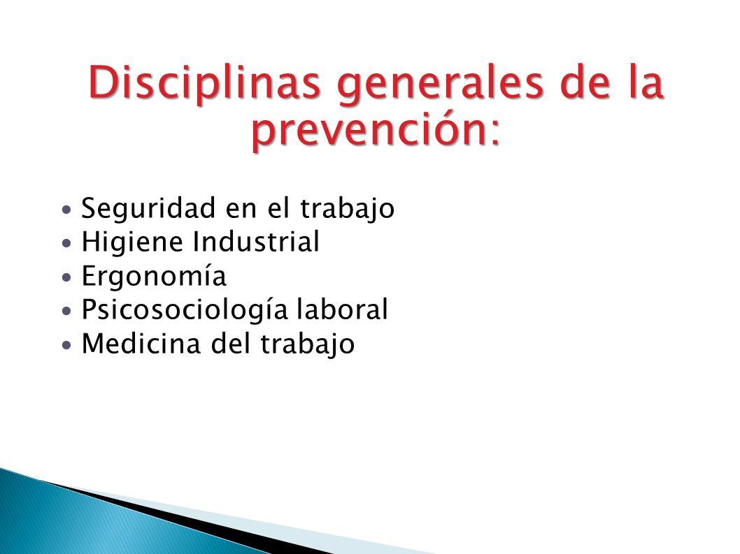 Disciplinas generales de la prevención: Seguridad en el trabajo Higiene Industrial Ergonomía Psicosociología laboral Medicina del trabajo