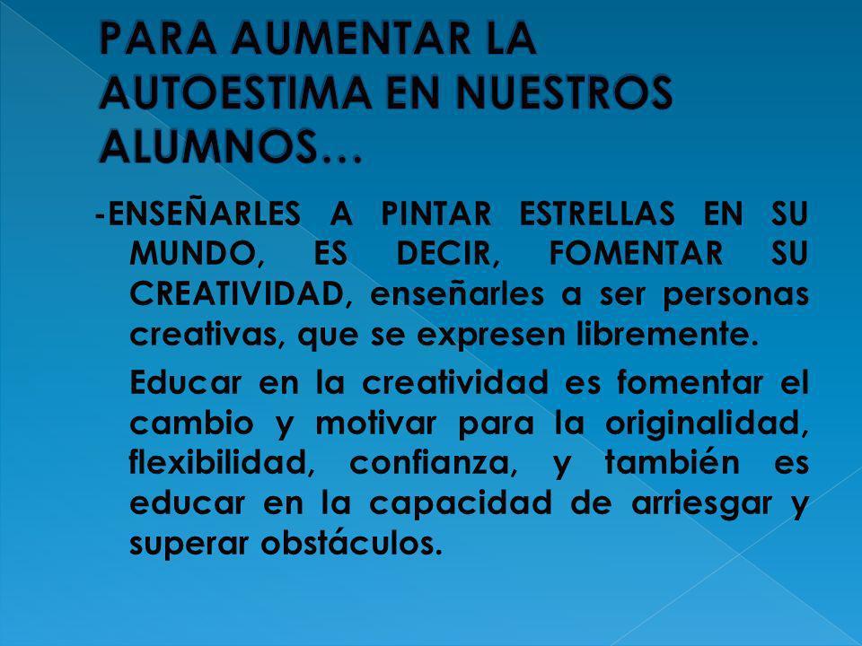 -ENSEÑARLES A PINTAR ESTRELLAS EN SU MUNDO, ES DECIR, FOMENTAR SU CREATIVIDAD, enseñarles a ser personas creativas, que se expresen libremente. Educar