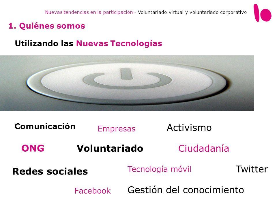 Trabajamos por impulsar de manera innovadora la participación e interacción de la sociedad en causas solidarias a través de las nuevas tecnologías, guiados por valores de CompromisoEnergíaCreatividad Diversidad Nuevas tendencias en la participación - Voluntariado virtual y voluntariado corporativo 1.