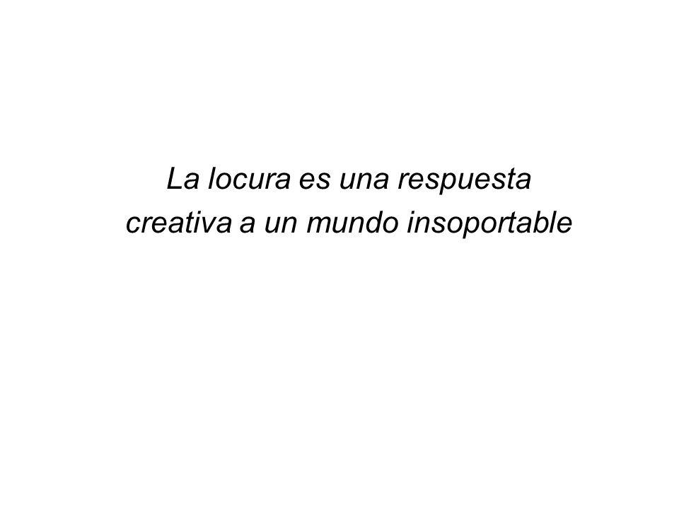 La locura es una respuesta creativa a un mundo insoportable