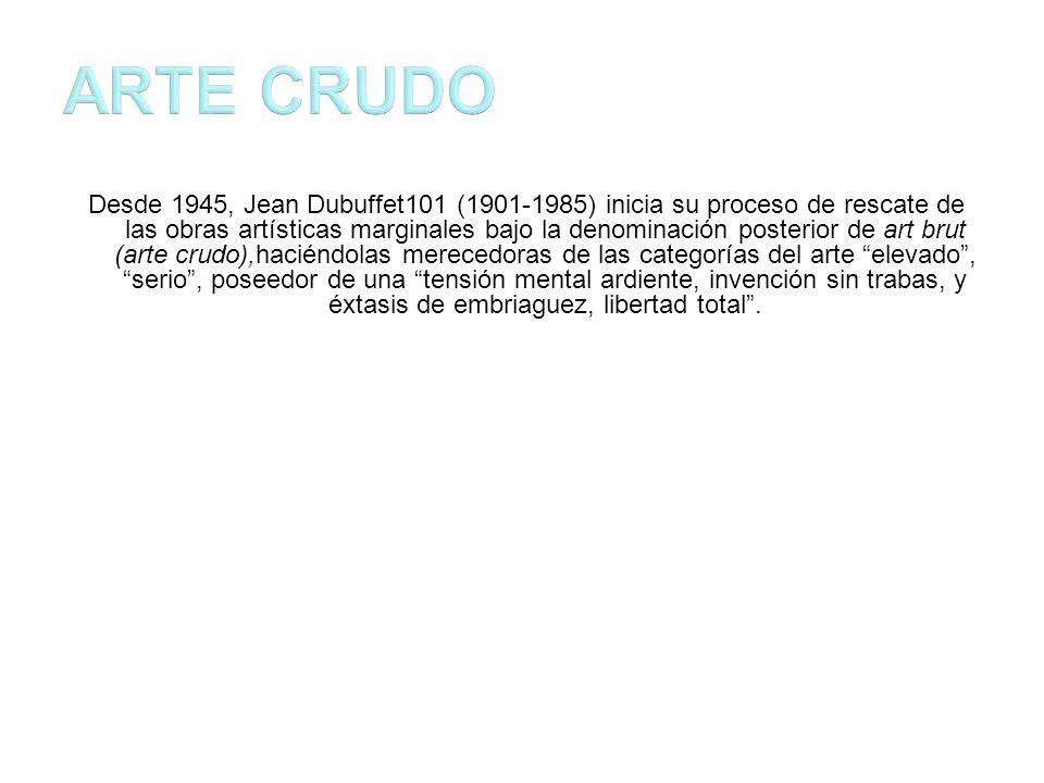 Desde 1945, Jean Dubuffet101 (1901-1985) inicia su proceso de rescate de las obras artísticas marginales bajo la denominación posterior de art brut (arte crudo),haciéndolas merecedoras de las categorías del arte elevado, serio, poseedor de una tensión mental ardiente, invención sin trabas, y éxtasis de embriaguez, libertad total.