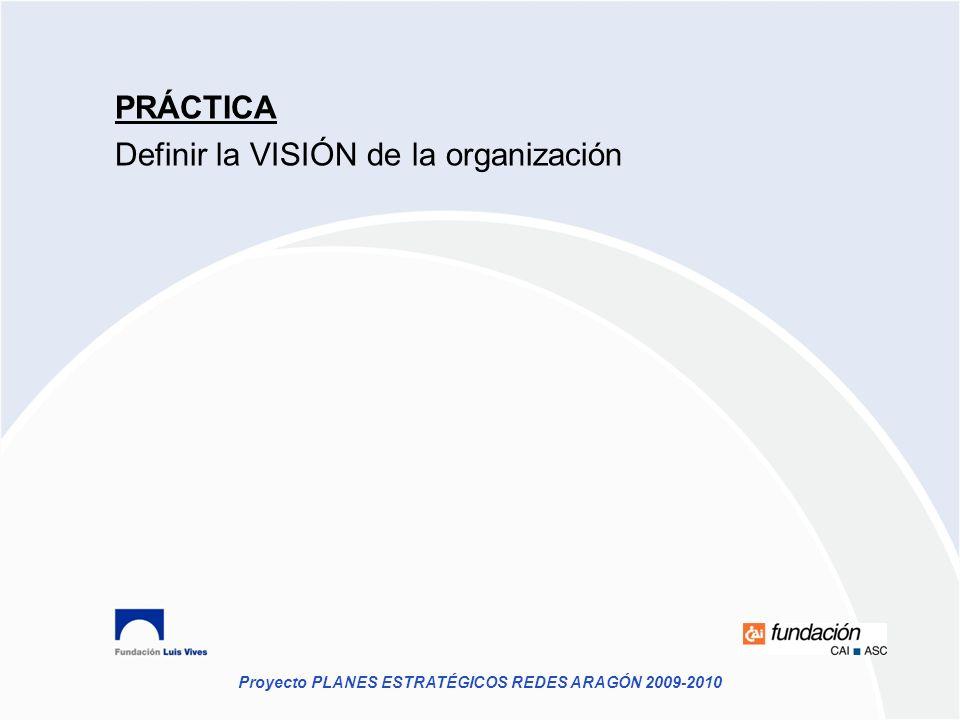 Proyecto PLANES ESTRATÉGICOS REDES ARAGÓN 2009-2010 PRÁCTICA Definir la VISIÓN de la organización