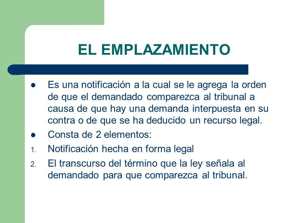 EL EMPLAZAMIENTO Es una notificación a la cual se le agrega la orden de que el demandado comparezca al tribunal a causa de que hay una demanda interpuesta en su contra o de que se ha deducido un recurso legal.
