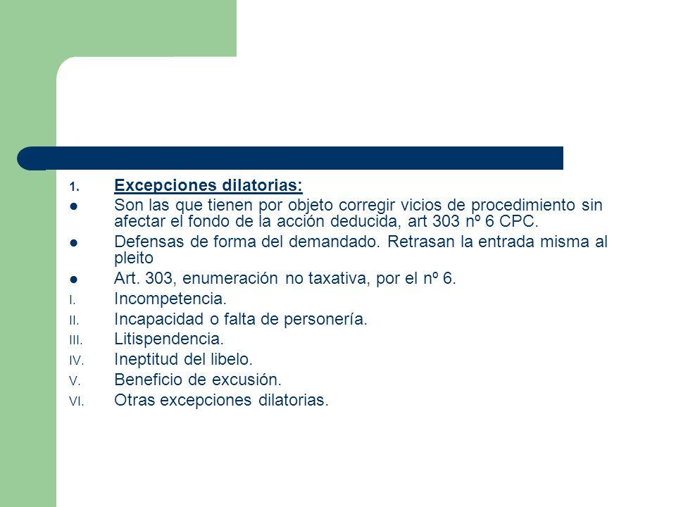 1. Excepciones dilatorias: Son las que tienen por objeto corregir vicios de procedimiento sin afectar el fondo de la acción deducida, art 303 nº 6 CPC