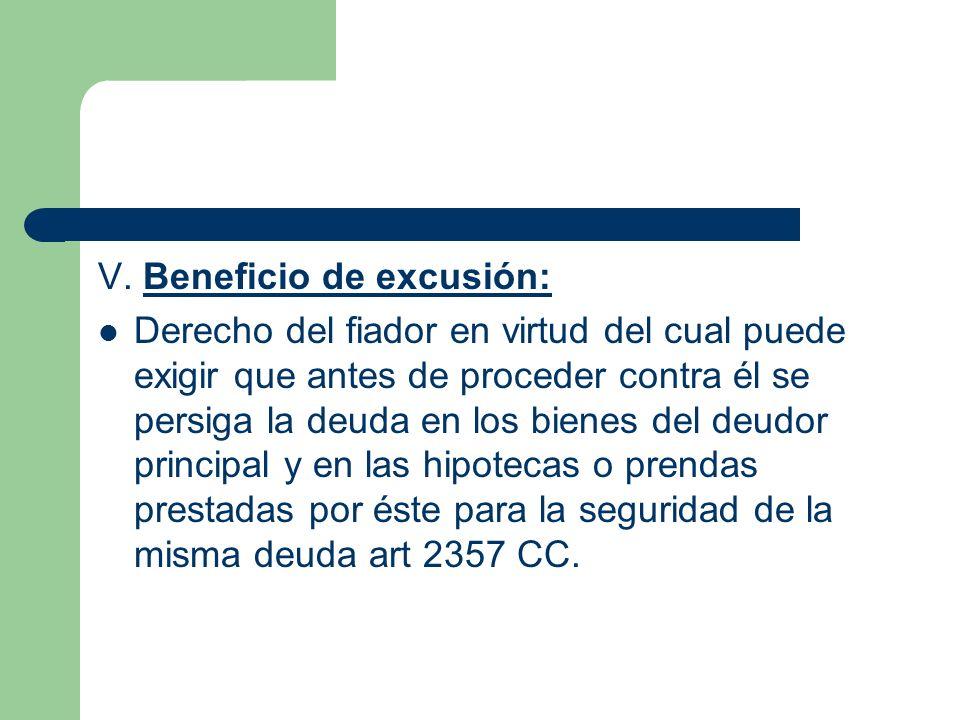 V. Beneficio de excusión: Derecho del fiador en virtud del cual puede exigir que antes de proceder contra él se persiga la deuda en los bienes del deu