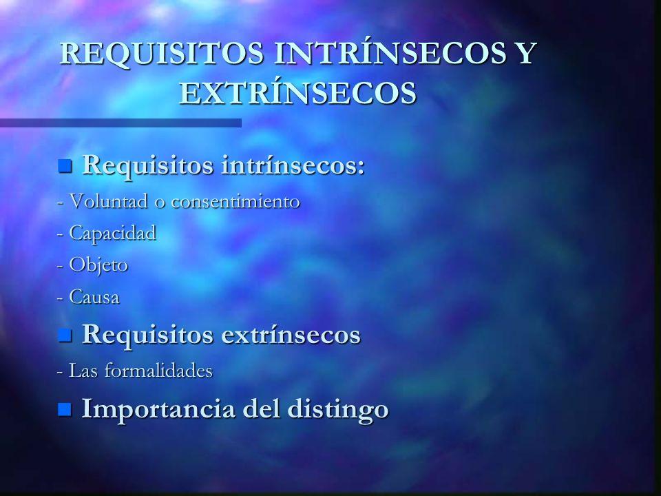REQUISITOS INTRÍNSECOS Y EXTRÍNSECOS n Requisitos intrínsecos: - Voluntad o consentimiento - Capacidad - Objeto - Causa n Requisitos extrínsecos - Las