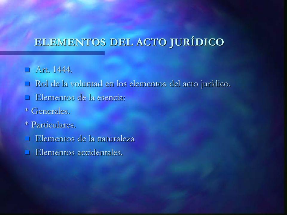 ELEMENTOS DEL ACTO JURÍDICO n Art. 1444. n Rol de la voluntad en los elementos del acto jurídico. n Elementos de la esencia: * Generales. * Particular