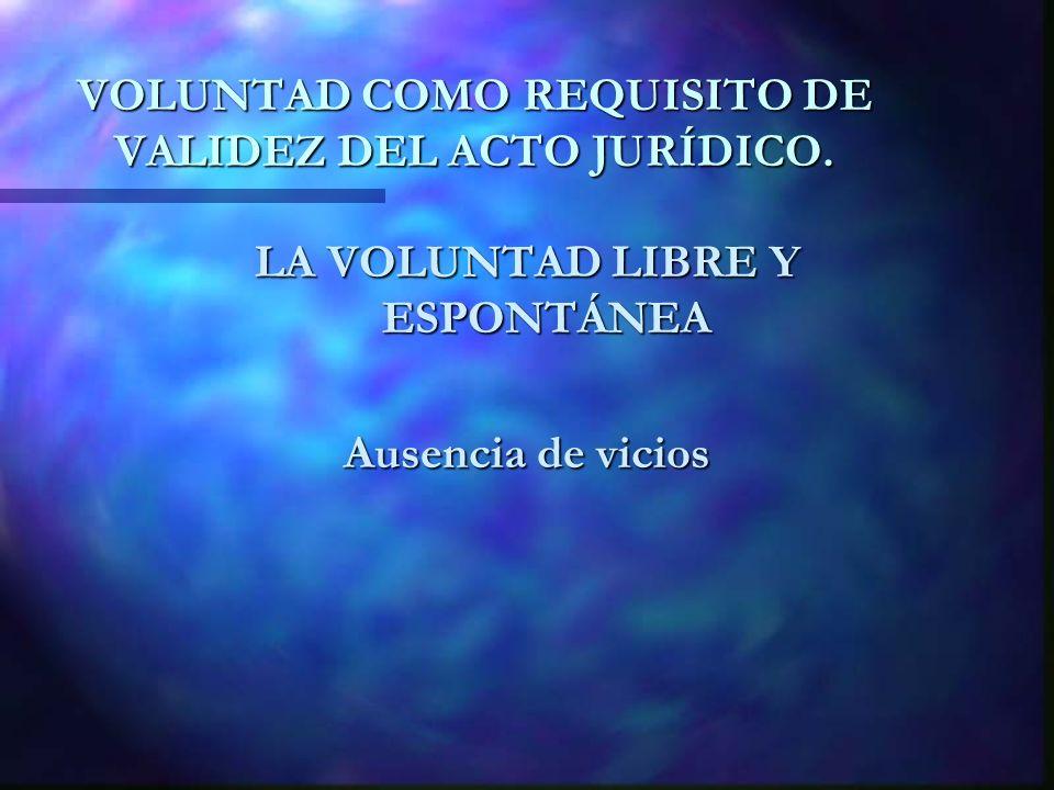 VOLUNTAD COMO REQUISITO DE VALIDEZ DEL ACTO JURÍDICO. LA VOLUNTAD LIBRE Y ESPONTÁNEA Ausencia de vicios