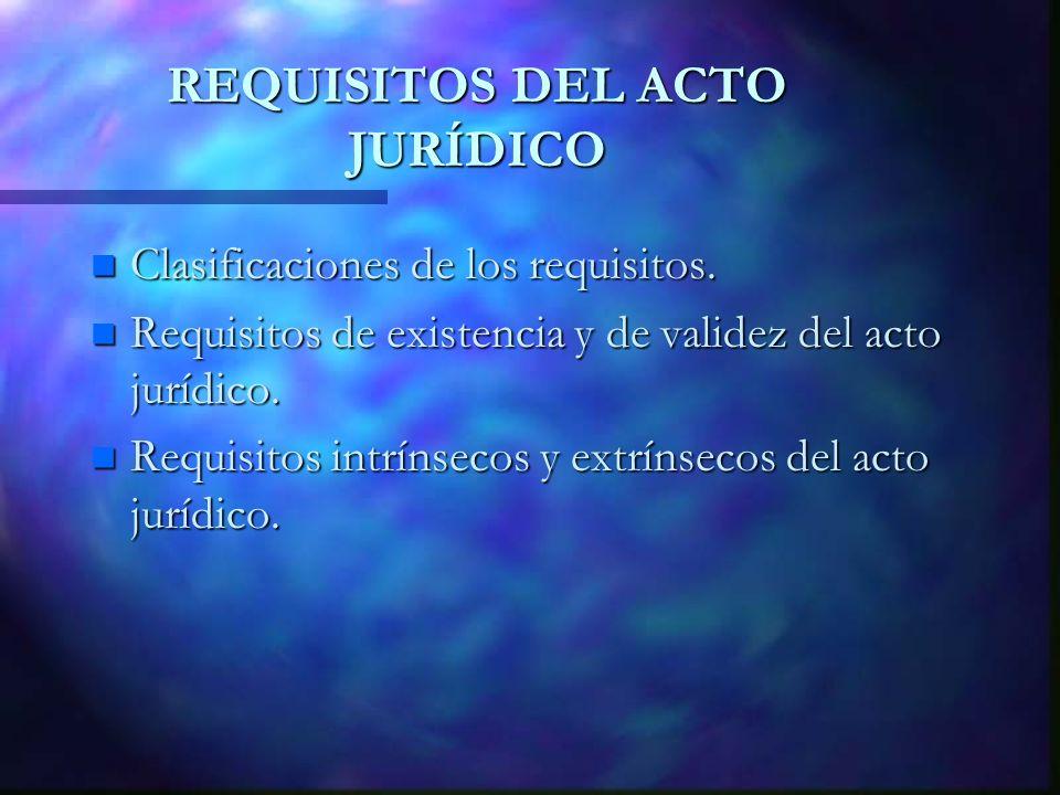 REQUISITOS DEL ACTO JURÍDICO n Clasificaciones de los requisitos. n Requisitos de existencia y de validez del acto jurídico. n Requisitos intrínsecos