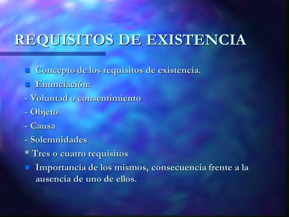 REQUISITOS DE EXISTENCIA n Concepto de los requisitos de existencia. n Enunciación: - Voluntad o consentimiento - Objeto - Causa - Solemnidades * Tres