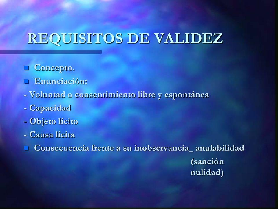REQUISITOS DE VALIDEZ n Concepto. n Enunciación: - Voluntad o consentimiento libre y espontánea - Capacidad - Objeto lícito - Causa lícita n Consecuen
