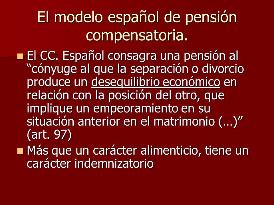 El modelo español de pensión compensatoria. El CC. Español consagra una pensión al cónyuge al que la separación o divorcio produce un desequilibrio ec