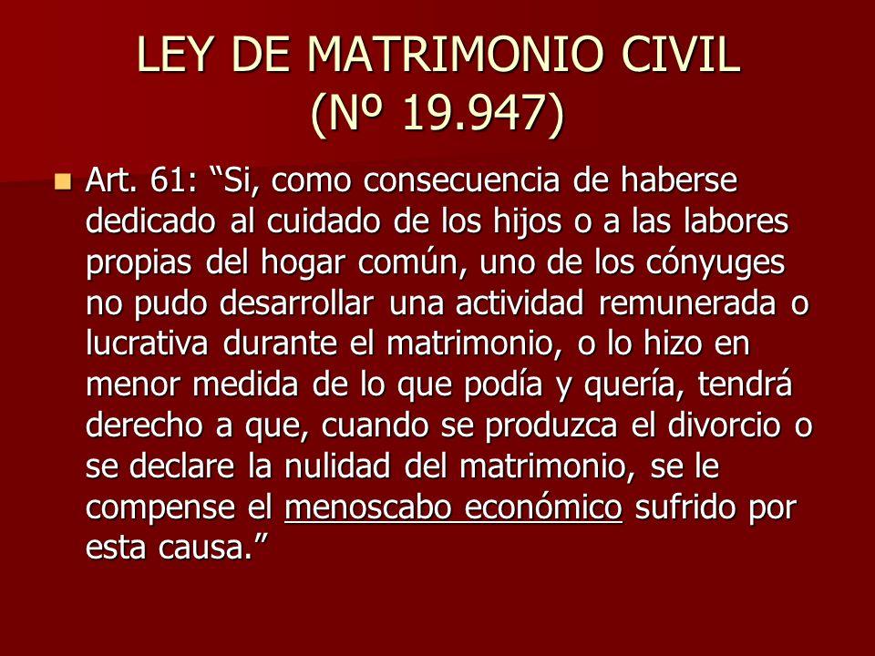 LEY DE MATRIMONIO CIVIL (Nº 19.947) Art. 61: Si, como consecuencia de haberse dedicado al cuidado de los hijos o a las labores propias del hogar común