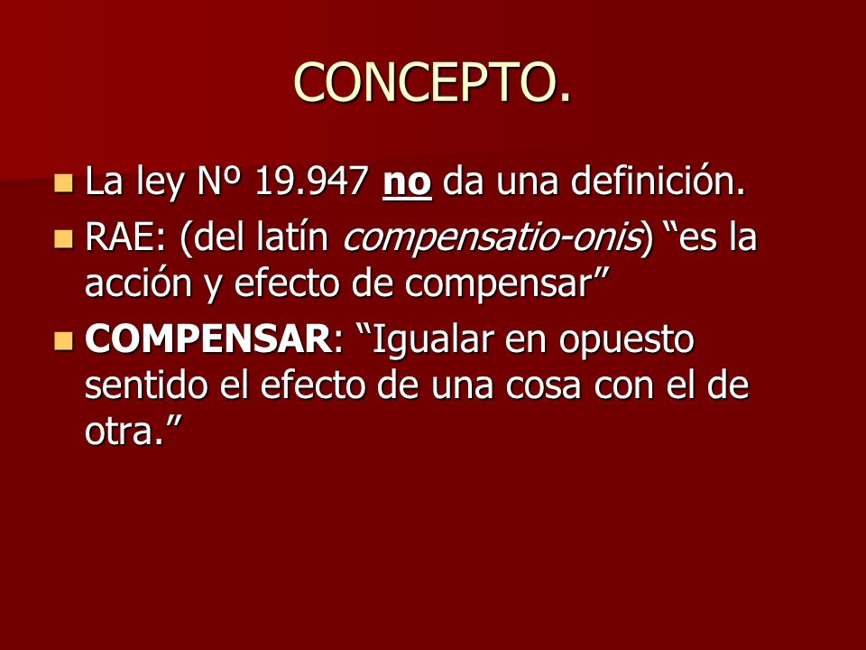 CONCEPTO. La ley Nº 19.947 no da una definición. La ley Nº 19.947 no da una definición. RAE: (del latín compensatio-onis) es la acción y efecto de com