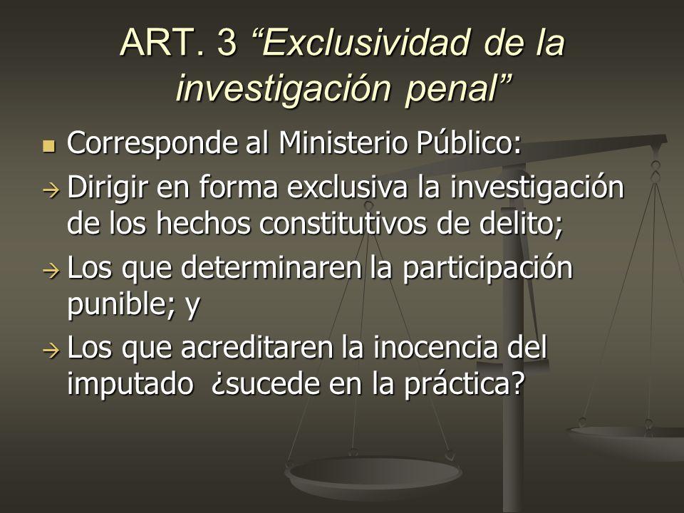 ART. 3 Exclusividad de la investigación penal Corresponde al Ministerio Público: Corresponde al Ministerio Público: Dirigir en forma exclusiva la inve