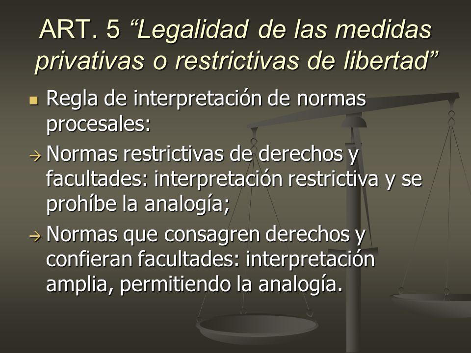 ART. 5 Legalidad de las medidas privativas o restrictivas de libertad Regla de interpretación de normas procesales: Regla de interpretación de normas