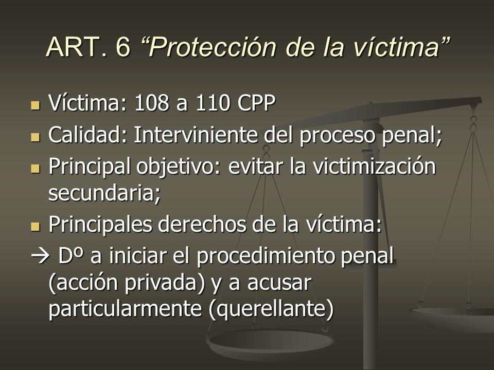 ART. 6 Protección de la víctima Víctima: 108 a 110 CPP Víctima: 108 a 110 CPP Calidad: Interviniente del proceso penal; Calidad: Interviniente del pro