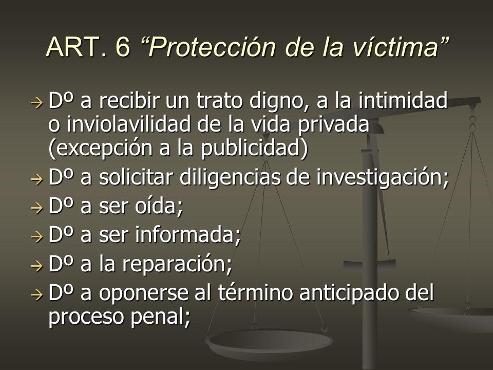 ART. 6 Protección de la víctima Dº a recibir un trato digno, a la intimidad o inviolavilidad de la vida privada (excepción a la publicidad) Dº a recib