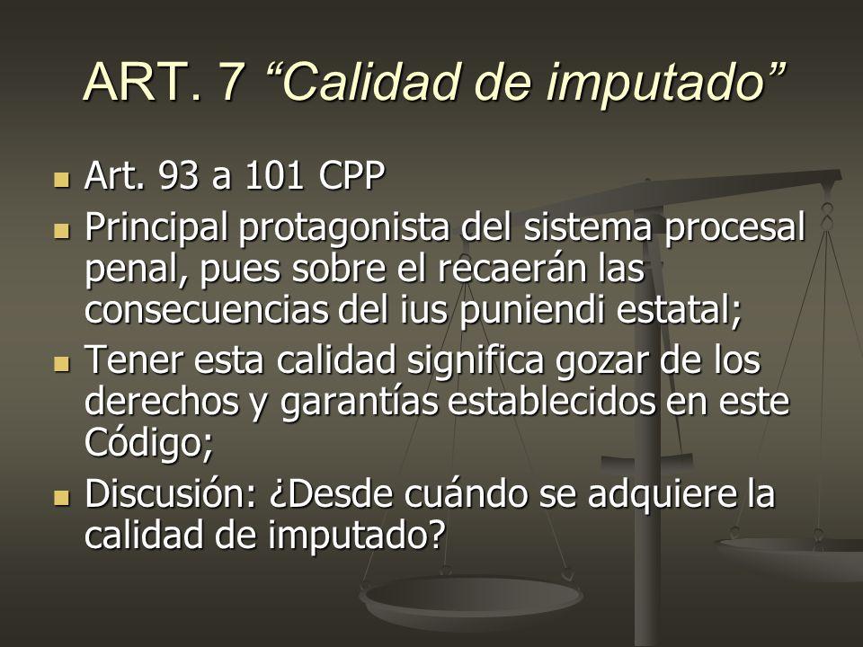ART. 7 Calidad de imputado Art. 93 a 101 CPP Art. 93 a 101 CPP Principal protagonista del sistema procesal penal, pues sobre el recaerán las consecuen